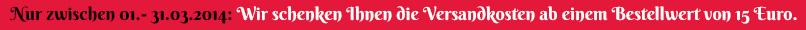 Nur zwischen 01.-31.03.2014: Wir schenken Ihnen die Versandkosten ab einem Bestellwert von 15 Euro